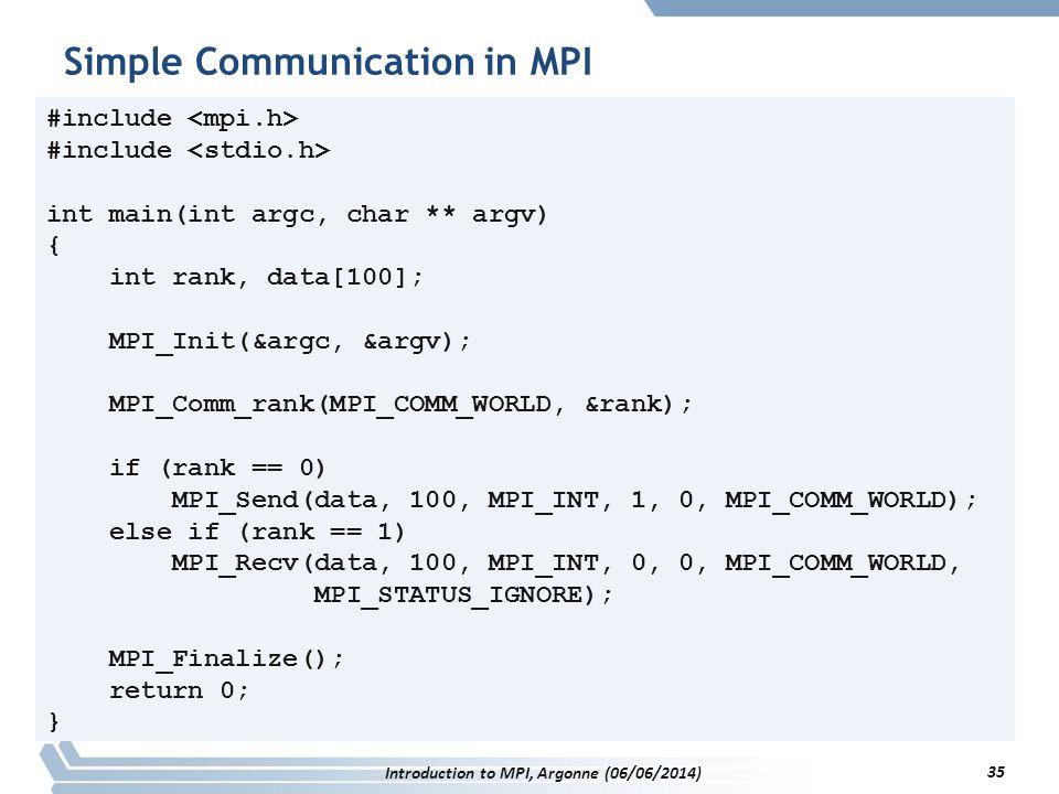 #include int main(int argc, char ** argv) { int rank, data[100]; MPI_Init(&argc, &argv); MPI_Comm_rank(MPI_COMM_WORLD, &rank); if (rank == 0) MPI_Send(data, 100, MPI_INT, 1, 0, MPI_COMM_WORLD); else if (rank == 1) MPI_Recv(data, 100, MPI_INT, 0, 0, MPI_COMM_WORLD, MPI_STATUS_IGNORE); MPI_Finalize(); return 0; } Simple Communication in MPI Introduction to MPI, Argonne (06/06/2014) 35
