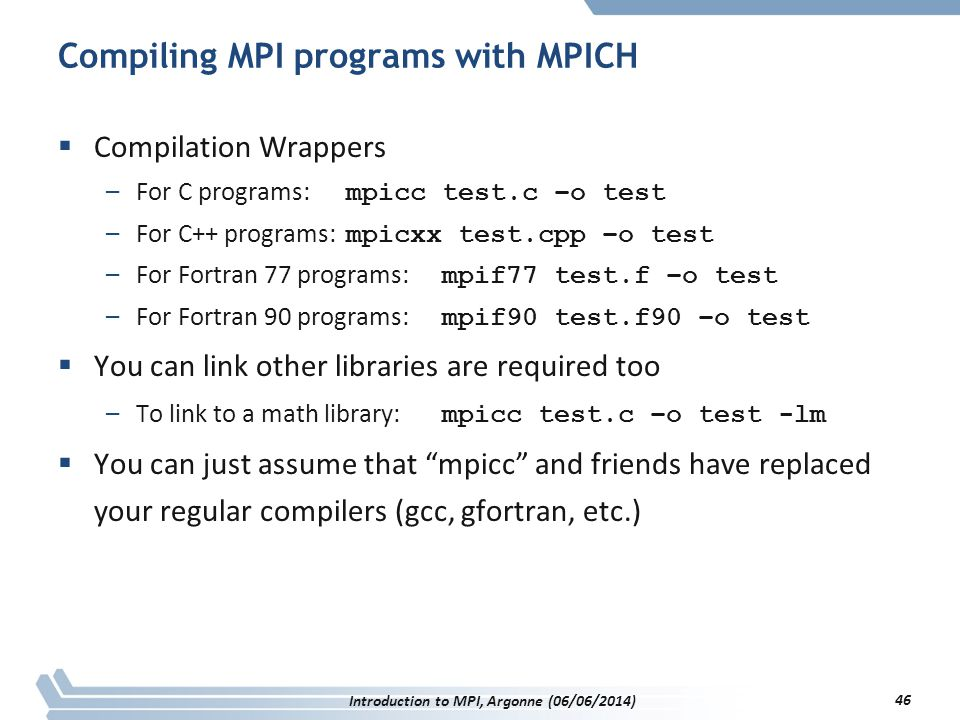 Compiling MPI programs with MPICH  Compilation Wrappers –For C programs: mpicc test.c –o test –For C++ programs: mpicxx test.cpp –o test –For Fortran 77 programs: mpif77 test.f –o test –For Fortran 90 programs: mpif90 test.f90 –o test  You can link other libraries are required too –To link to a math library: mpicc test.c –o test -lm  You can just assume that mpicc and friends have replaced your regular compilers (gcc, gfortran, etc.) Introduction to MPI, Argonne (06/06/2014) 46