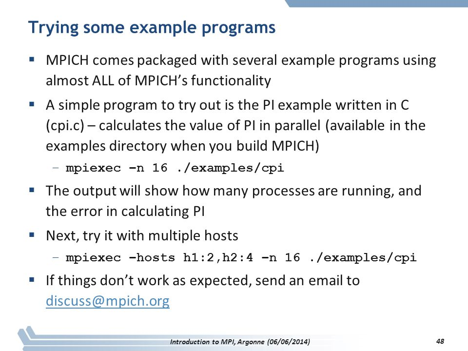 Trying some example programs  MPICH comes packaged with several example programs using almost ALL of MPICH's functionality  A simple program to try out is the PI example written in C (cpi.c) – calculates the value of PI in parallel (available in the examples directory when you build MPICH) –mpiexec –n 16./examples/cpi  The output will show how many processes are running, and the error in calculating PI  Next, try it with multiple hosts –mpiexec –hosts h1:2,h2:4 –n 16./examples/cpi  If things don't work as expected, send an email to discuss@mpich.org discuss@mpich.org Introduction to MPI, Argonne (06/06/2014) 48