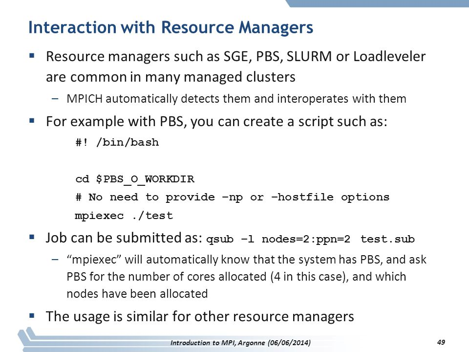 Interaction with Resource Managers  Resource managers such as SGE, PBS, SLURM or Loadleveler are common in many managed clusters –MPICH automatically detects them and interoperates with them  For example with PBS, you can create a script such as: #.
