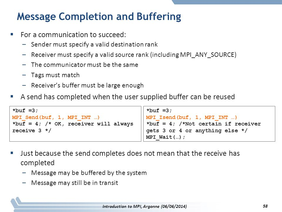 Message Completion and Buffering  For a communication to succeed: –Sender must specify a valid destination rank –Receiver must specify a valid source rank (including MPI_ANY_SOURCE) –The communicator must be the same –Tags must match –Receiver's buffer must be large enough  A send has completed when the user supplied buffer can be reused  Just because the send completes does not mean that the receive has completed –Message may be buffered by the system –Message may still be in transit *buf =3; MPI_Send(buf, 1, MPI_INT …) *buf = 4; /* OK, receiver will always receive 3 */ *buf =3; MPI_Isend(buf, 1, MPI_INT …) *buf = 4; /*Not certain if receiver gets 3 or 4 or anything else */ MPI_Wait(…); Introduction to MPI, Argonne (06/06/2014) 58