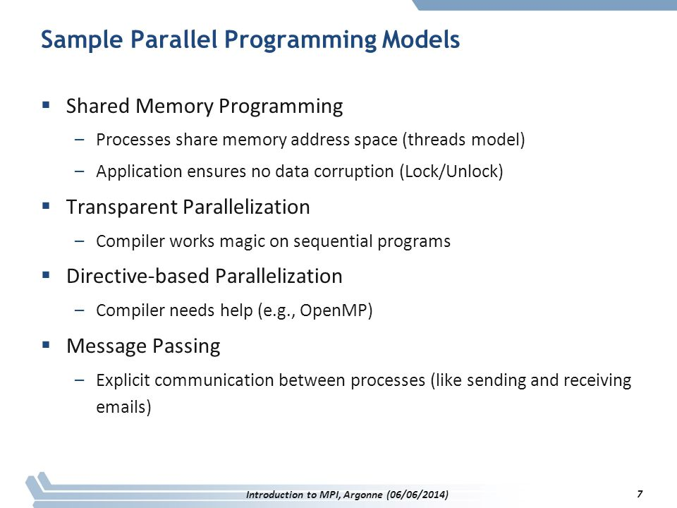 Sample Parallel Programming Models  Shared Memory Programming –Processes share memory address space (threads model) –Application ensures no data corruption (Lock/Unlock)  Transparent Parallelization –Compiler works magic on sequential programs  Directive-based Parallelization –Compiler needs help (e.g., OpenMP)  Message Passing –Explicit communication between processes (like sending and receiving emails) Introduction to MPI, Argonne (06/06/2014) 7