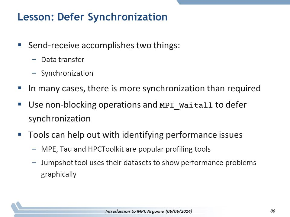 Lesson: Defer Synchronization  Send-receive accomplishes two things: –Data transfer –Synchronization  In many cases, there is more synchronization than required  Use non-blocking operations and MPI_Waitall to defer synchronization  Tools can help out with identifying performance issues –MPE, Tau and HPCToolkit are popular profiling tools –Jumpshot tool uses their datasets to show performance problems graphically Introduction to MPI, Argonne (06/06/2014) 80