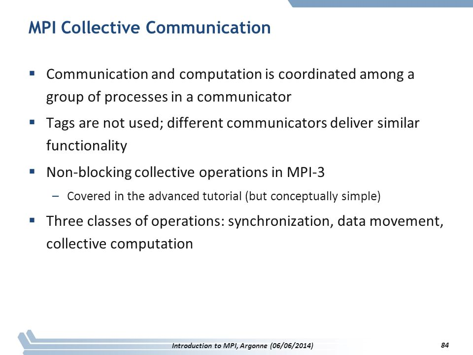 MPI Collective Communication  Communication and computation is coordinated among a group of processes in a communicator  Tags are not used; different communicators deliver similar functionality  Non-blocking collective operations in MPI-3 –Covered in the advanced tutorial (but conceptually simple)  Three classes of operations: synchronization, data movement, collective computation Introduction to MPI, Argonne (06/06/2014) 84