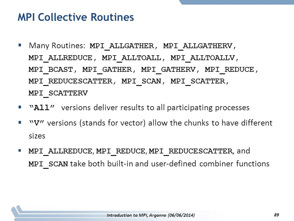 MPI Collective Routines  Many Routines: MPI_ALLGATHER, MPI_ALLGATHERV, MPI_ALLREDUCE, MPI_ALLTOALL, MPI_ALLTOALLV, MPI_BCAST, MPI_GATHER, MPI_GATHERV, MPI_REDUCE, MPI_REDUCESCATTER, MPI_SCAN, MPI_SCATTER, MPI_SCATTERV  All versions deliver results to all participating processes  V versions (stands for vector) allow the chunks to have different sizes  MPI_ALLREDUCE, MPI_REDUCE, MPI_REDUCESCATTER, and MPI_SCAN take both built-in and user-defined combiner functions Introduction to MPI, Argonne (06/06/2014) 89