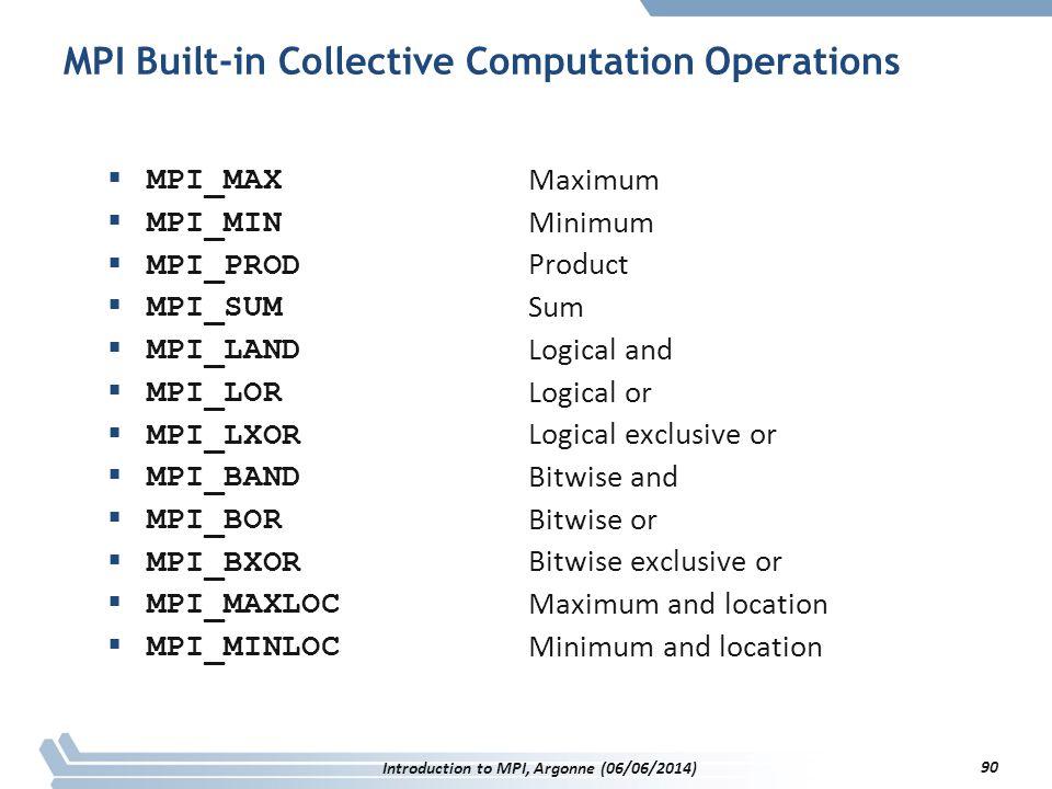 MPI Built-in Collective Computation Operations  MPI_MAX  MPI_MIN  MPI_PROD  MPI_SUM  MPI_LAND  MPI_LOR  MPI_LXOR  MPI_BAND  MPI_BOR  MPI_BXOR  MPI_MAXLOC  MPI_MINLOC Maximum Minimum Product Sum Logical and Logical or Logical exclusive or Bitwise and Bitwise or Bitwise exclusive or Maximum and location Minimum and location Introduction to MPI, Argonne (06/06/2014) 90