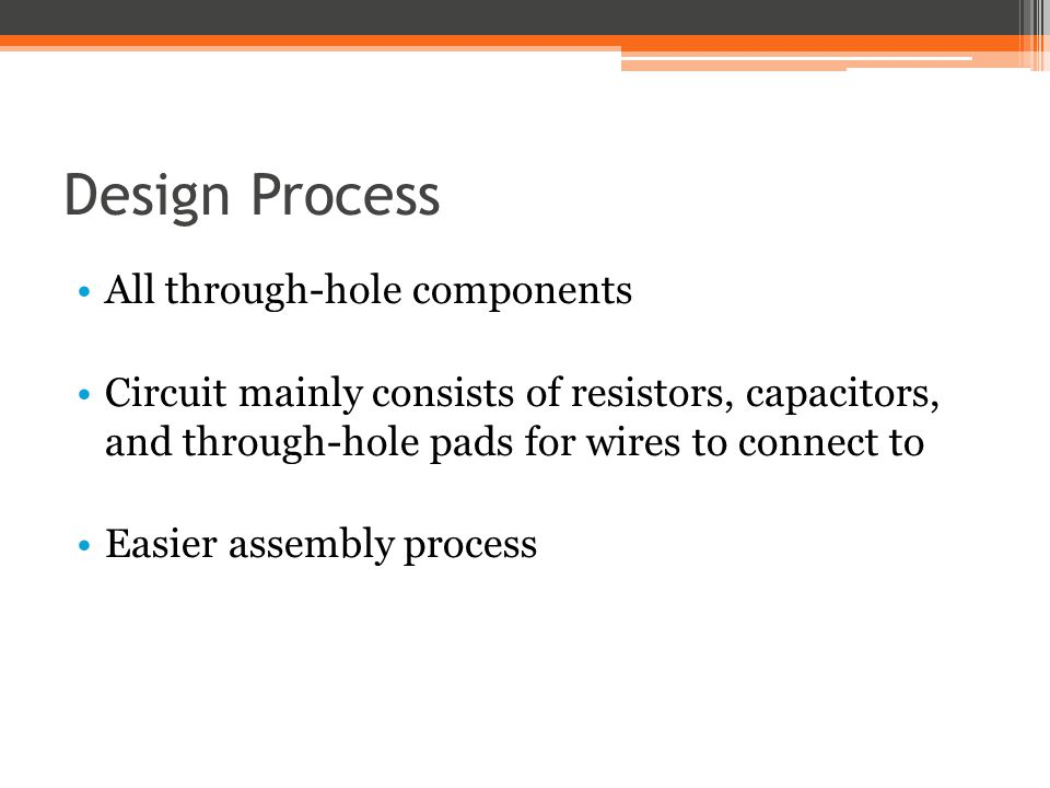 Design Process All through-hole components Circuit mainly consists of resistors, capacitors, and through-hole pads for wires to connect to Easier asse