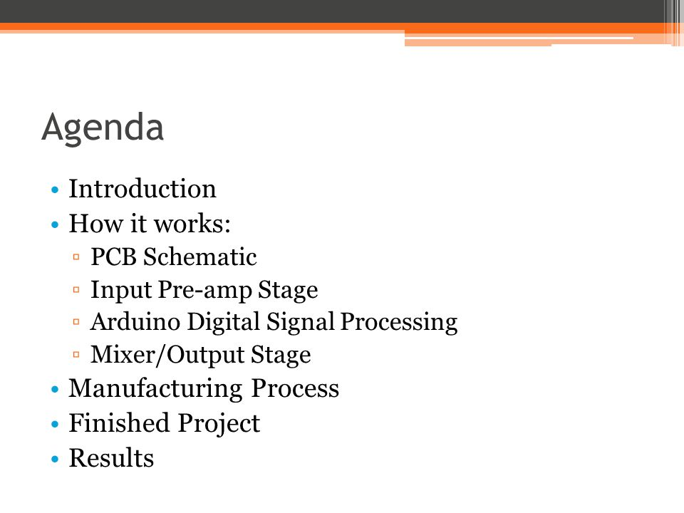 Agenda Introduction How it works: ▫PCB Schematic ▫Input Pre-amp Stage ▫Arduino Digital Signal Processing ▫Mixer/Output Stage Manufacturing Process Fin