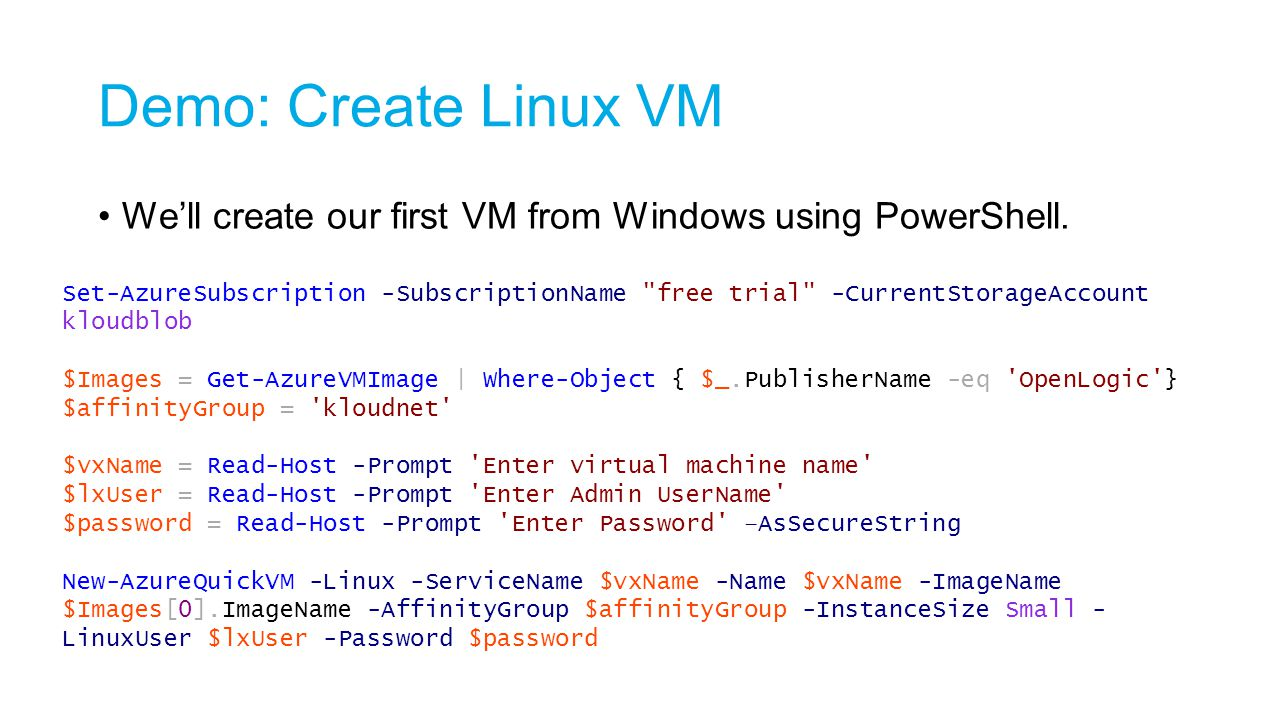 Demo: Create Linux VM We'll create our first VM from Windows using PowerShell. Set-AzureSubscription -SubscriptionName