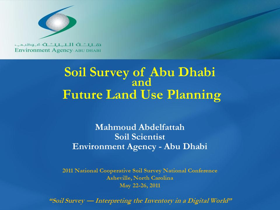 Soil Survey of Abu Dhabi and Future Land Use Planning Mahmoud Abdelfattah Soil Scientist Environment Agency - Abu Dhabi 2011 National Cooperative Soil