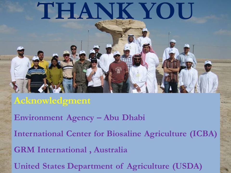 THANK YOU Acknowledgment Environment Agency – Abu Dhabi International Center for Biosaline Agriculture (ICBA) GRM International, Australia United States Department of Agriculture (USDA)