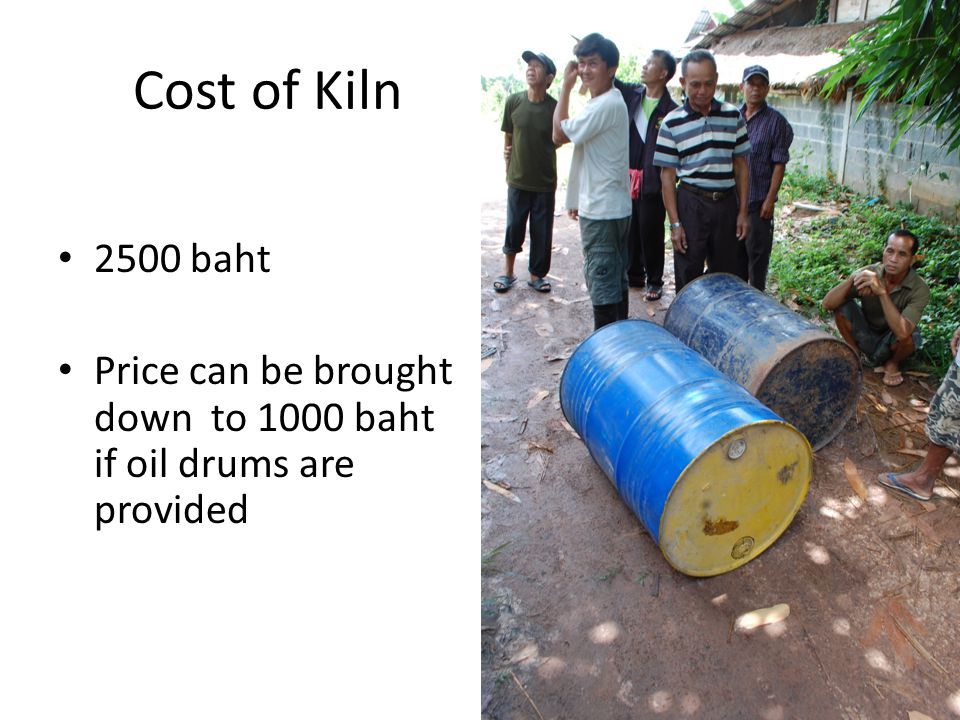 Cost of Kiln 2500 baht Price can be brought down to 1000 baht if oil drums are provided
