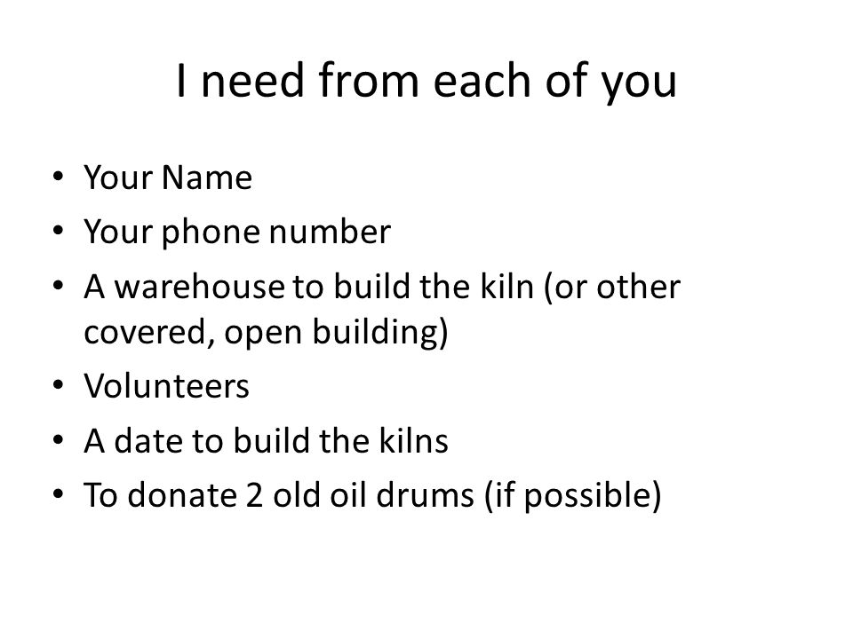 I need from each of you Your Name Your phone number A warehouse to build the kiln (or other covered, open building) Volunteers A date to build the kilns To donate 2 old oil drums (if possible)