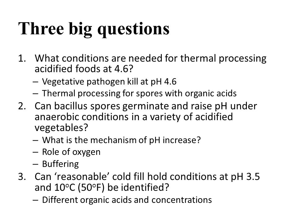 Three big questions 1.What conditions are needed for thermal processing acidified foods at 4.6.