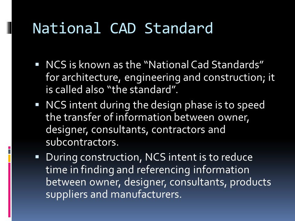 "National CAD Standard  NCS is known as the ""National Cad Standards"" for architecture, engineering and construction; it is called also ""the standard""."