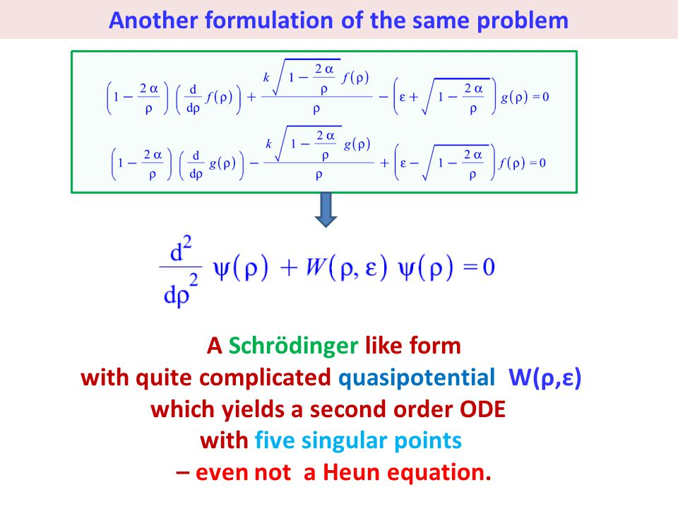 Another formulation of the same problem A Schrödinger like form with quite complicated quasipotential W(ρ,ε) which yields a second order ODE with five singular points – even not a Heun equation.