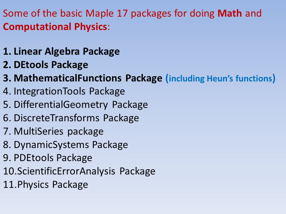 Some of the basic Maple 17 packages for doing Math and Computational Physics: 1.Linear Algebra Package 2.DEtools Package 3.MathematicalFunctions Package ( including Heun's functions ) 4.IntegrationTools Package 5.DifferentialGeometry Package 6.DiscreteTransforms Package 7.MultiSeries package 8.DynamicSystems Package 9.PDEtools Package 10.ScientificErrorAnalysis Package 11.Physics Package