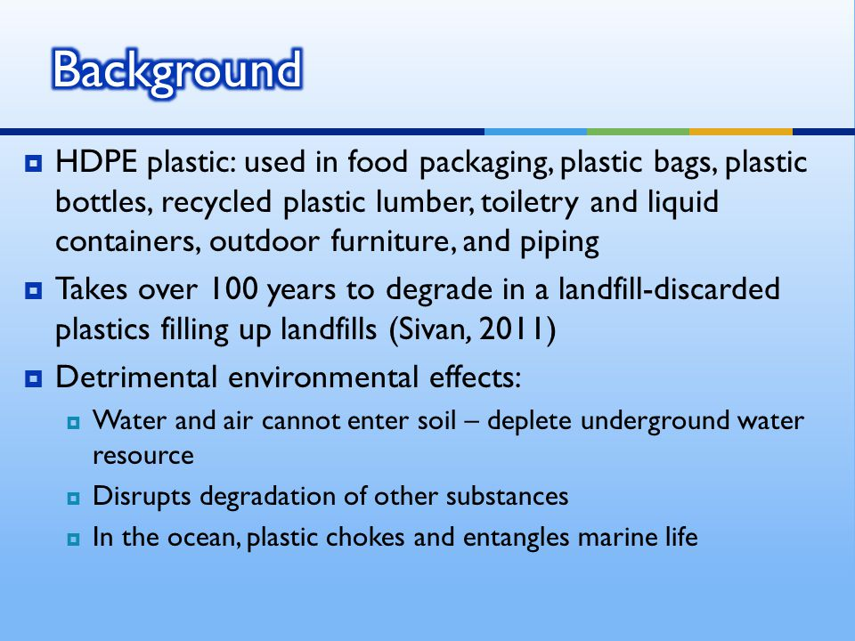  HDPE plastic: used in food packaging, plastic bags, plastic bottles, recycled plastic lumber, toiletry and liquid containers, outdoor furniture, and piping  Takes over 100 years to degrade in a landfill-discarded plastics filling up landfills (Sivan, 2011)  Detrimental environmental effects:  Water and air cannot enter soil – deplete underground water resource  Disrupts degradation of other substances  In the ocean, plastic chokes and entangles marine life