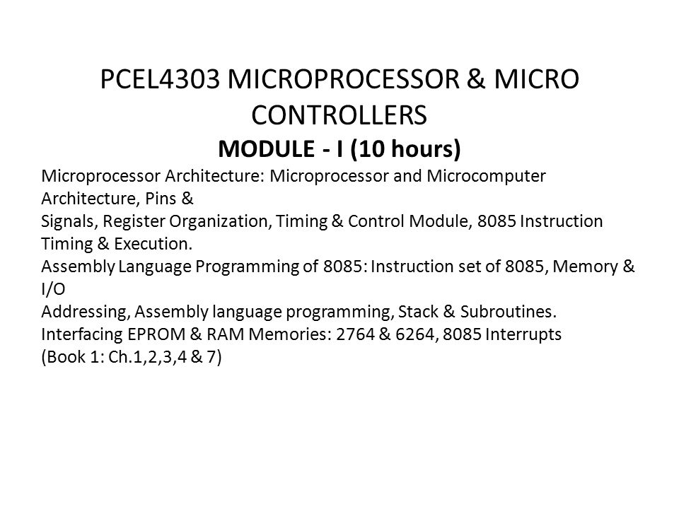 PCEL4303 MICROPROCESSOR & MICRO CONTROLLERS MODULE - I (10 hours) Microprocessor Architecture: Microprocessor and Microcomputer Architecture, Pins & Signals, Register Organization, Timing & Control Module, 8085 Instruction Timing & Execution.