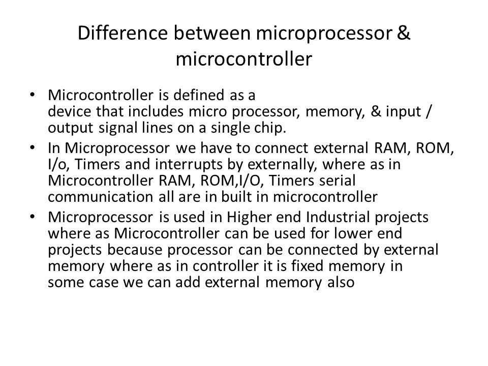 Difference between microprocessor & microcontroller Microcontroller is defined as a device that includes micro processor, memory, & input / output sig