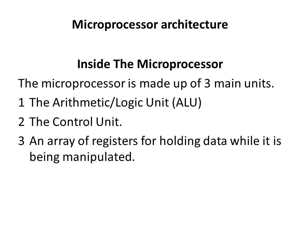 Microprocessor architecture Inside The Microprocessor The microprocessor is made up of 3 main units.