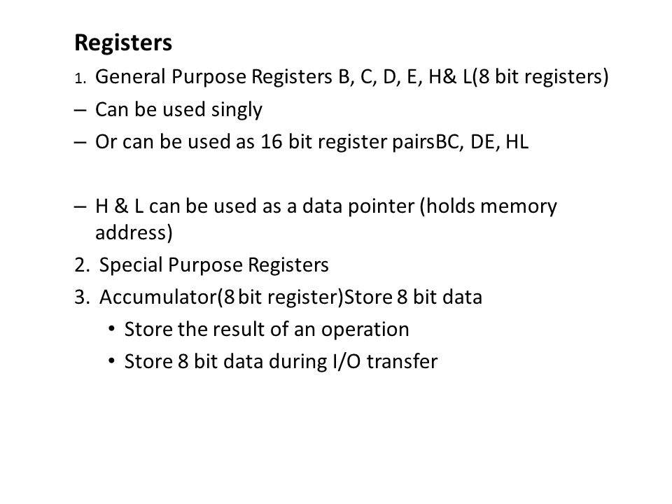 Registers 1. General Purpose Registers B, C, D, E, H& L(8 bit registers) – Can be used singly – Or can be used as 16 bit register pairsBC, DE, HL – H