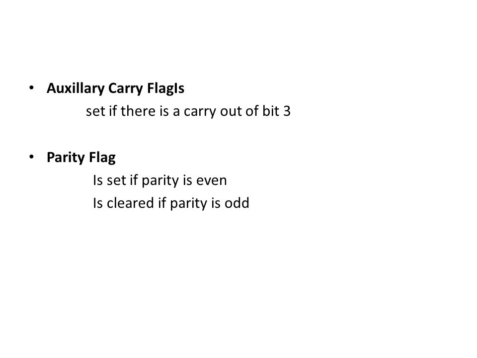 Auxillary Carry FlagIs set if there is a carry out of bit 3 Parity Flag Is set if parity is even Is cleared if parity is odd