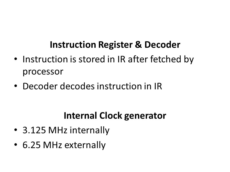 Instruction Register & Decoder Instruction is stored in IR after fetched by processor Decoder decodes instruction in IR Internal Clock generator 3.125 MHz internally 6.25 MHz externally