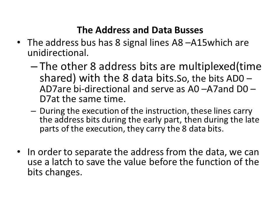The Address and Data Busses The address bus has 8 signal lines A8 –A15which are unidirectional. – The other 8 address bits are multiplexed(time shared