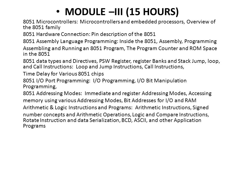 MODULE –III (15 HOURS) 8051 Microcontrollers: Microcontrollers and embedded processors, Overview of the 8051 family 8051 Hardware Connection: Pin description of the 8051 8051 Assembly Language Programming: Inside the 8051, Assembly, Programming Assembling and Running an 8051 Program, The Program Counter and ROM Space in the 8051 8051 data types and Directives, PSW Register, register Banks and Stack Jump, loop, and Call Instructions: Loop and Jump Instructions, Call Instructions, Time Delay for Various 8051 chips 8051 I/O Port Programming: I/O Programming, I/O Bit Manipulation Programming, 8051 Addressing Modes: Immediate and register Addressing Modes, Accessing memory using various Addressing Modes, Bit Addresses for I/O and RAM Arithmetic & Logic Instructions and Programs: Arithmetic Instructions, Signed number concepts and Arithmetic Operations, Logic and Compare Instructions, Rotate Instruction and data Serialization, BCD, ASCII, and other Application Programs