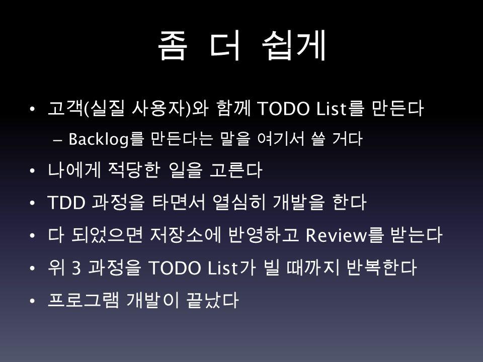 좀 더 쉽게 고객 ( 실질 사용자 ) 와 함께 TODO List 를 만든다 – Backlog 를 만든다는 말을 여기서 쓸 거다 나에게 적당한 일을 고른다 TDD 과정을 타면서 열심히 개발을 한다 다 되었으면 저장소에 반영하고 Review 를 받는다 위 3 과정을 TOD