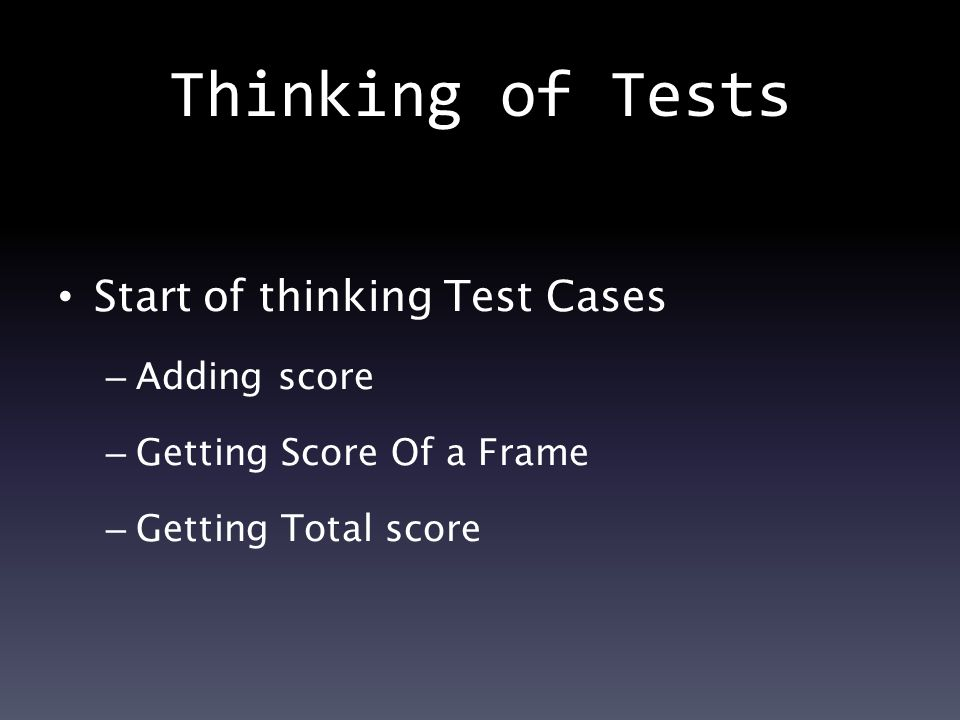 Thinking of Tests Start of thinking Test Cases – Adding score – Getting Score Of a Frame – Getting Total score