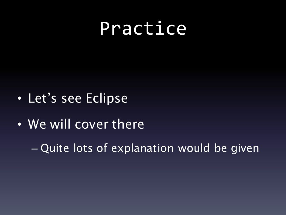 Practice Let's see Eclipse We will cover there – Quite lots of explanation would be given
