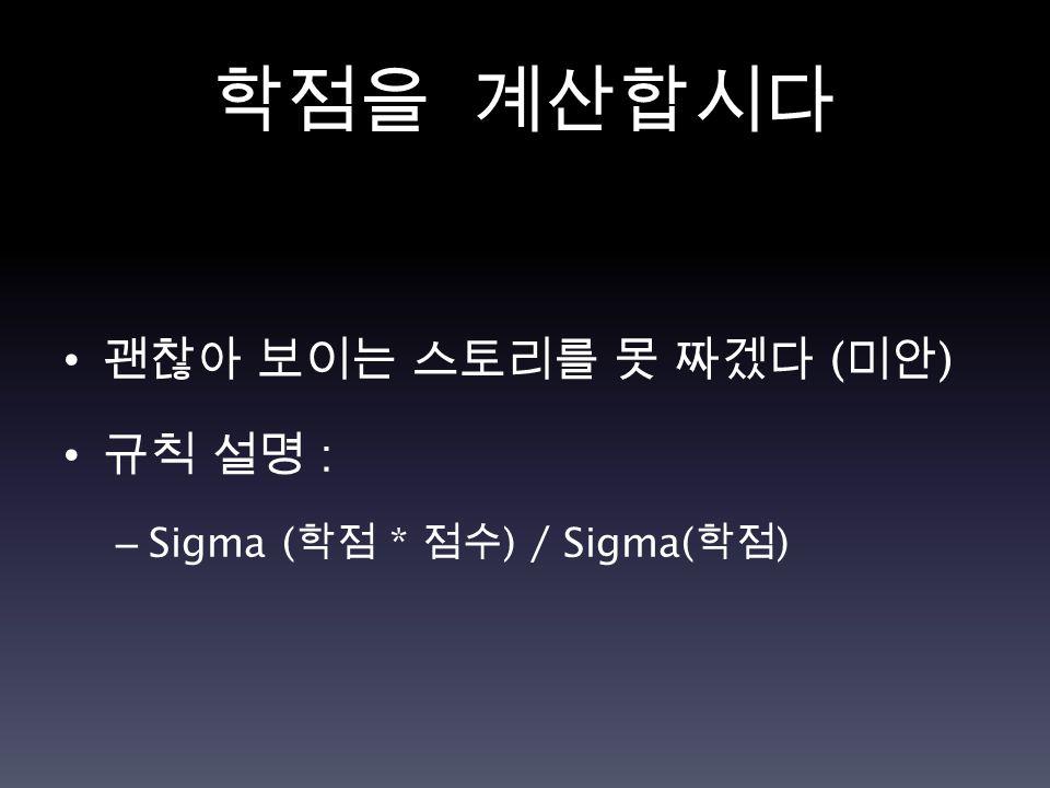 학점을 계산합시다 괜찮아 보이는 스토리를 못 짜겠다 ( 미안 ) 규칙 설명 : – Sigma ( 학점 * 점수 ) / Sigma( 학점 )