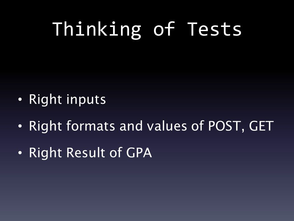 Thinking of Tests Right inputs Right formats and values of POST, GET Right Result of GPA