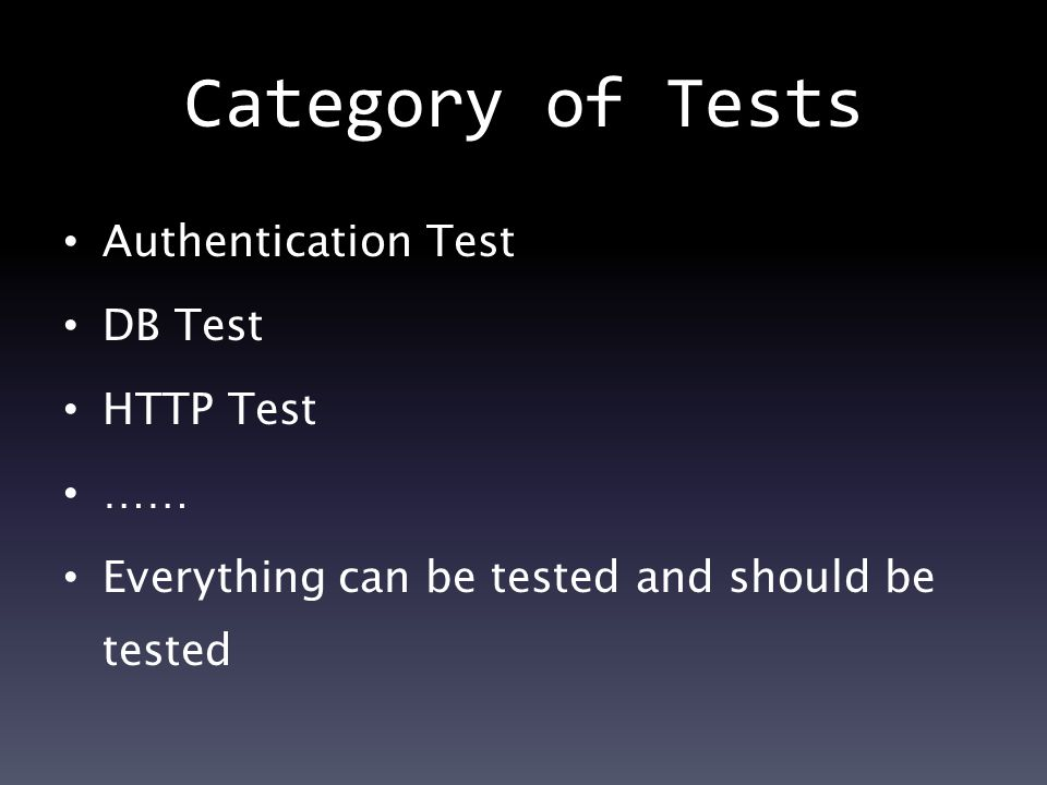 Category of Tests Authentication Test DB Test HTTP Test …… Everything can be tested and should be tested