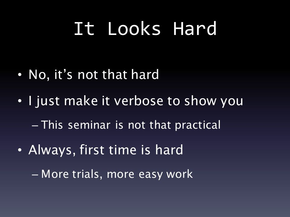 It Looks Hard No, it's not that hard I just make it verbose to show you – This seminar is not that practical Always, first time is hard – More trials, more easy work