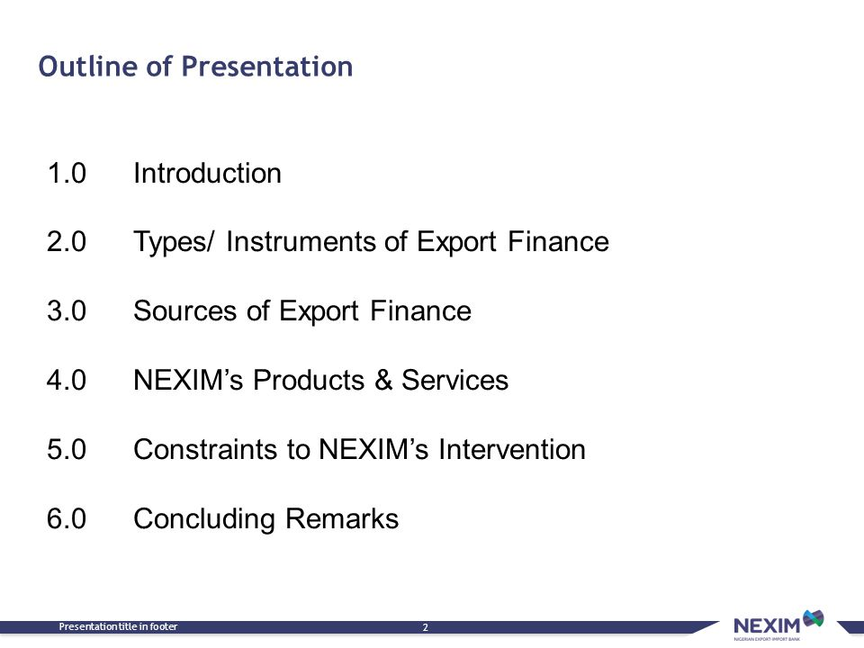 Outline of Presentation Presentation title in footer 2 1.0 Introduction 2.0 Types/ Instruments of Export Finance 3.0 Sources of Export Finance 4.0 NEX