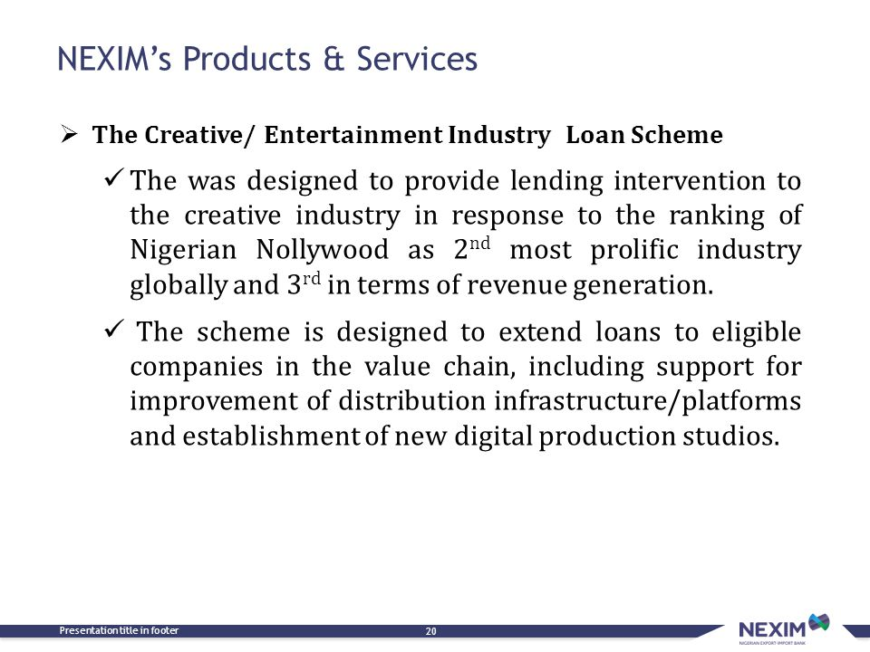 Presentation title in footer 20  The Creative/ Entertainment Industry Loan Scheme The was designed to provide lending intervention to the creative industry in response to the ranking of Nigerian Nollywood as 2 nd most prolific industry globally and 3 rd in terms of revenue generation.