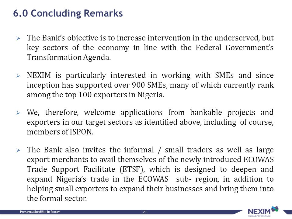 6.0 Concluding Remarks Presentation title in footer 23  The Bank's objective is to increase intervention in the underserved, but key sectors of the e