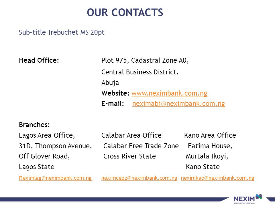 Sub-title Trebuchet MS 20pt OUR CONTACTS Head Office:Plot 975, Cadastral Zone A0, Central Business District, Abuja Website: www.neximbank.com.ngwww.ne