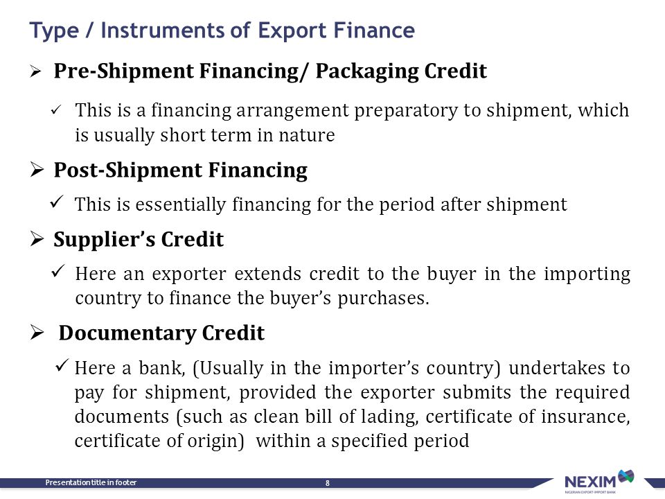 Type / Instruments of Export Finance Presentation title in footer 8  Pre-Shipment Financing/ Packaging Credit This is a financing arrangement prepara
