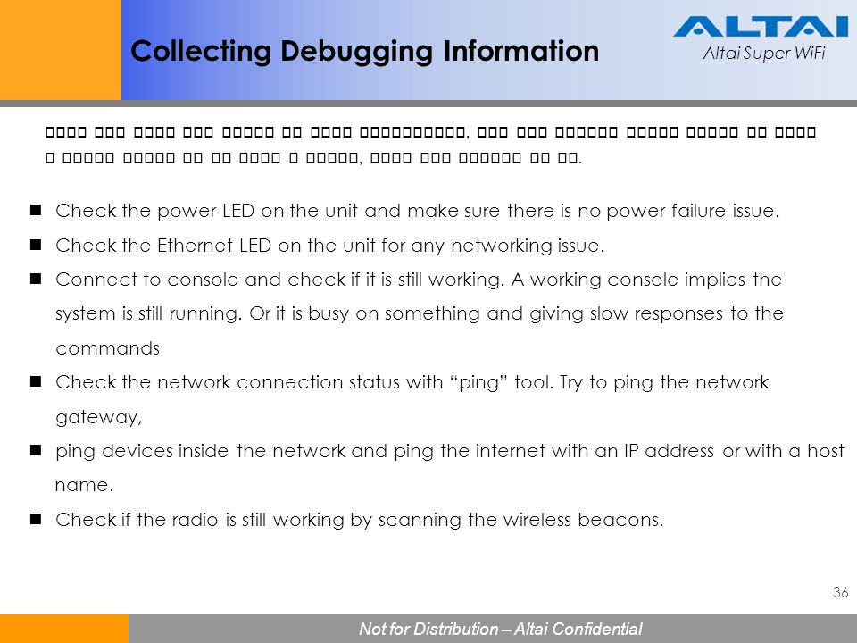 Altai Super WiFi 36 Not for Distribution – Altai Confidential Altai Super WiFi Collecting Debugging Information Check the power LED on the unit and ma