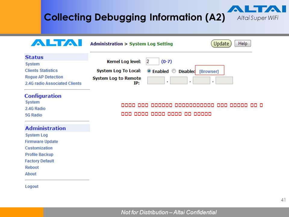 Altai Super WiFi 41 Not for Distribution – Altai Confidential Altai Super WiFi Collecting Debugging Information (A2) Copy the syslog information and p