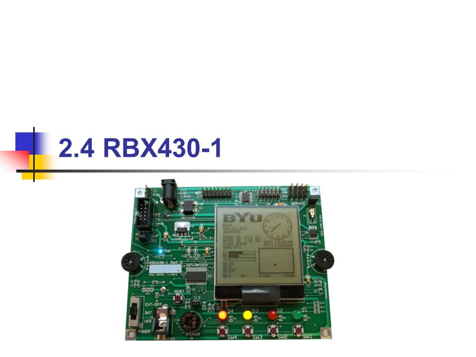 BYU CS 124RBX4302 Topics to Cover… MSP430F2274 RBX430-1 Development Board Interfaces ADC10 Ports USART I 2 c Peripherals Timer_A/B Watchdog FRAM Switches Speaker