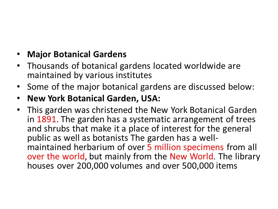 Major Botanical Gardens Thousands of botanical gardens located worldwide are maintained by various institutes Some of the major botanical gardens are discussed below: New York Botanical Garden, USA: This garden was christened the New York Botanical Garden in 1891.