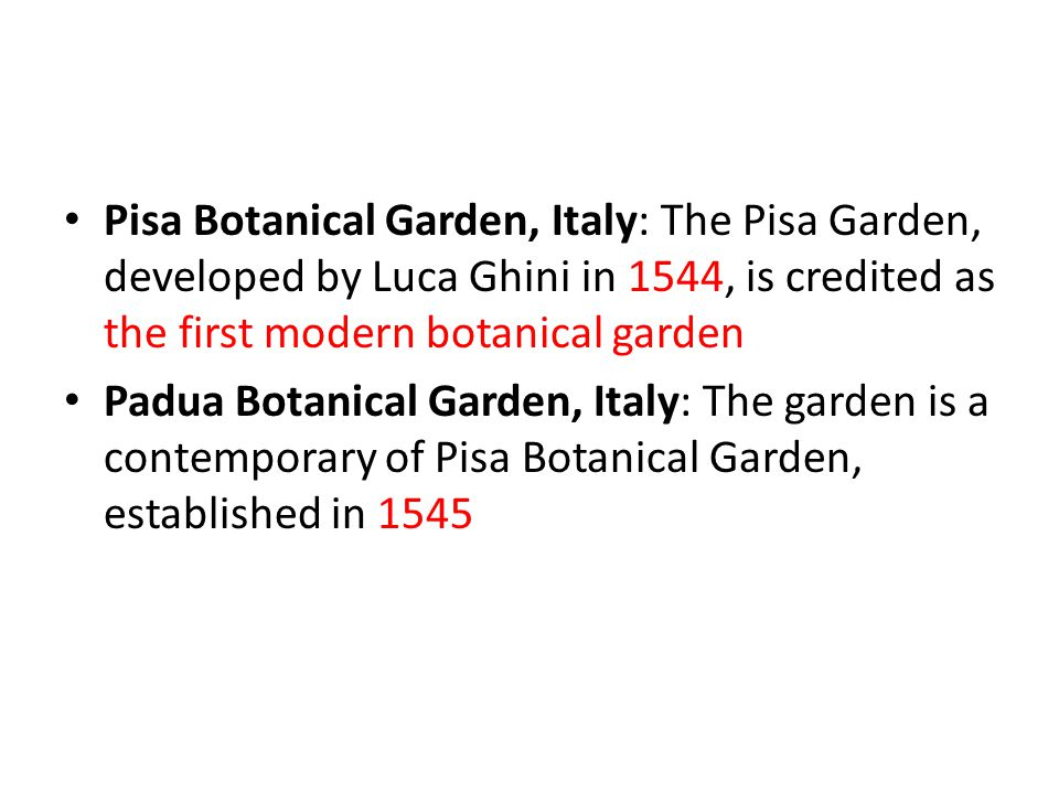 Pisa Botanical Garden, Italy: The Pisa Garden, developed by Luca Ghini in 1544, is credited as the first modern botanical garden Padua Botanical Garden, Italy: The garden is a contemporary of Pisa Botanical Garden, established in 1545