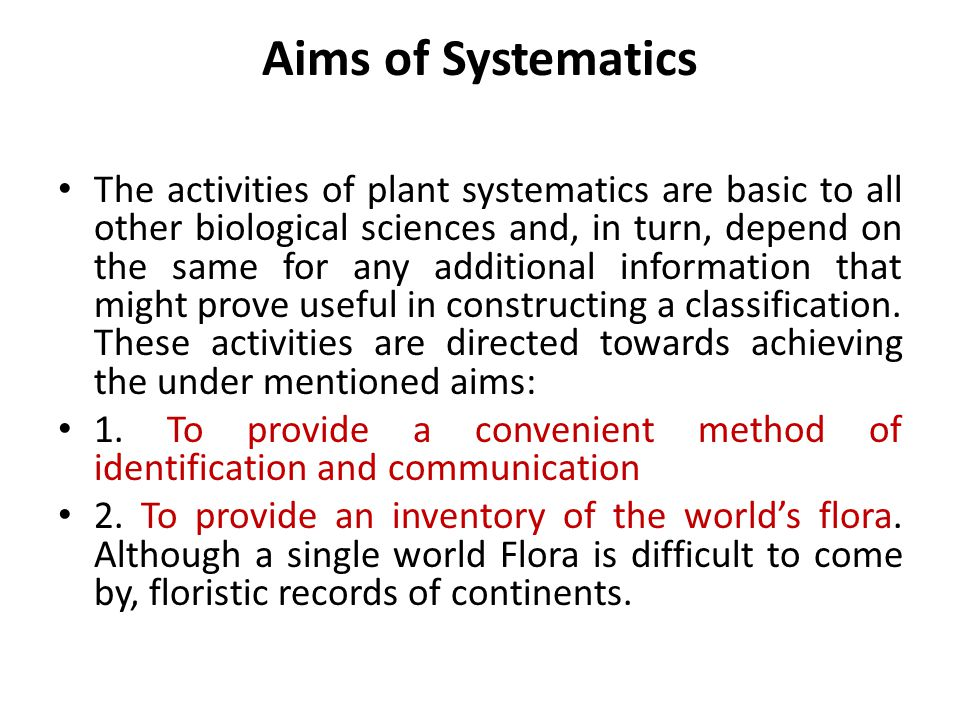 Aims of Systematics The activities of plant systematics are basic to all other biological sciences and, in turn, depend on the same for any additional information that might prove useful in constructing a classification.