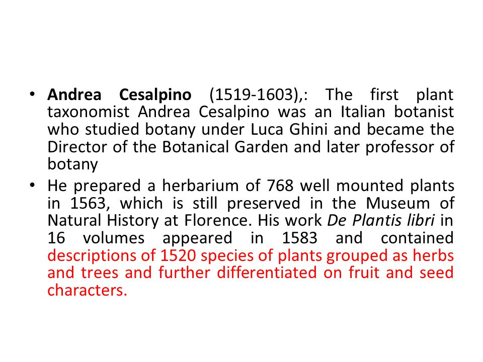 Andrea Cesalpino (1519-1603),: The first plant taxonomist Andrea Cesalpino was an Italian botanist who studied botany under Luca Ghini and became the Director of the Botanical Garden and later professor of botany He prepared a herbarium of 768 well mounted plants in 1563, which is still preserved in the Museum of Natural History at Florence.