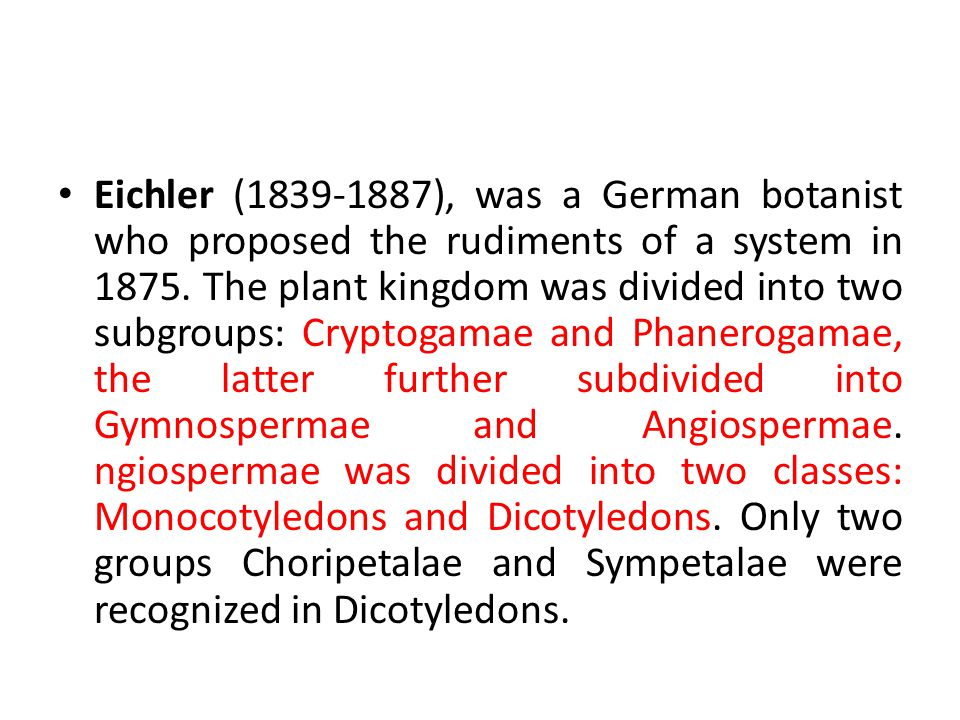 Eichler (1839-1887), was a German botanist who proposed the rudiments of a system in 1875.